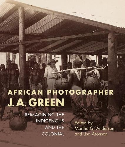 African Photographer J. A. Green: Reimagining the Indigenous and the Colonial - African Expressive Cultures (Paperback)