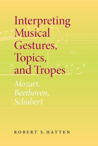 Interpreting Musical Gestures, Topics, and Tropes: Mozart, Beethoven, Schubert - Musical Meaning and Interpretation (Paperback)