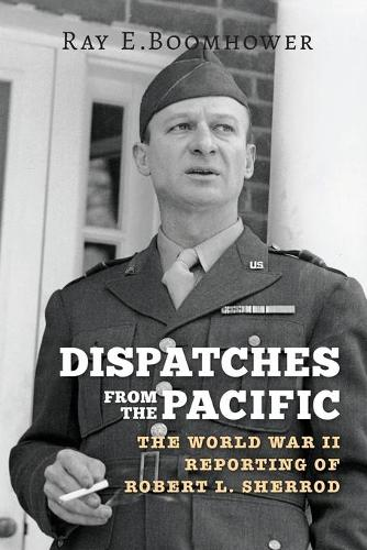 Dispatches from the Pacific: The World War II Reporting of Robert L. Sherrod (Paperback)