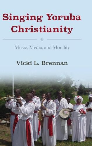 Singing Yoruba Christianity: Music, Media, and Morality - African Expressive Cultures (Hardback)