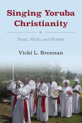 Singing Yoruba Christianity: Music, Media, and Morality - African Expressive Cultures (Paperback)
