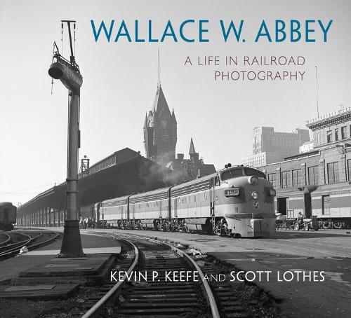 Wallace W. Abbey: A Life in Railroad Photography - Railroads Past and Present (Hardback)