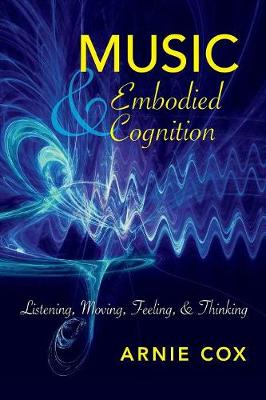 Music and Embodied Cognition: Listening, Moving, Feeling, and Thinking - Musical Meaning and Interpretation (Paperback)
