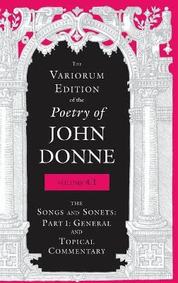 Variorum Edition of the Poetry of John Donne, 4.1: The Songs and Sonets: Part 1: General and Topical Commentary (Hardback)