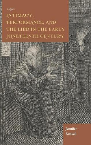 Intimacy, Performance, and the Lied in the Early Nineteenth Century - Historical Performance (Hardback)