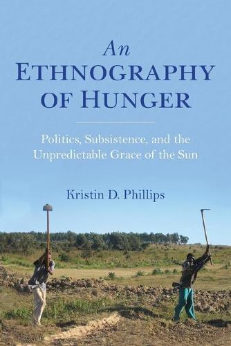 An Ethnography of Hunger: Politics, Subsistence, and the Unpredictable Grace of the Sun - Framing the Global (Paperback)