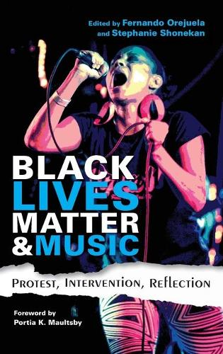 Black Lives Matter and Music: Protest, Intervention, Reflection - Activist Encounters in Folklore and Ethnomusicology (Hardback)
