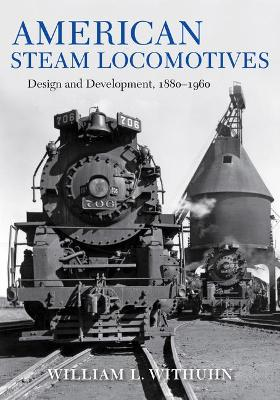 American Steam Locomotives: Design and Development, 1880-1960 - Railroads Past and Present (Hardback)
