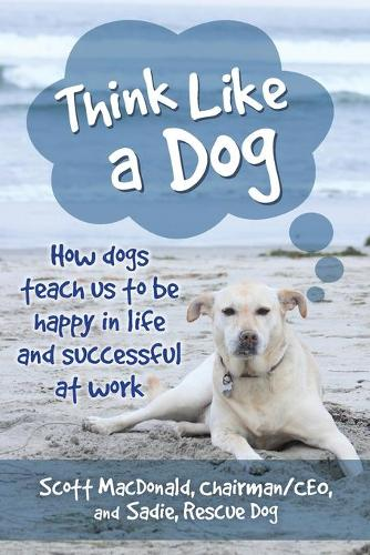 Think Like a Dog: How Dogs Teach Us to Be Happy in Life and Successful at Work (Paperback)