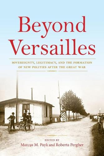 Beyond Versailles: Sovereignty, Legitimacy, and the Formation of New Polities after the Great War (Paperback)