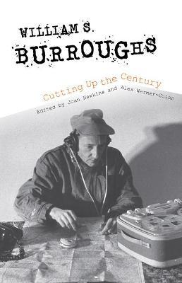 William S. Burroughs Cutting Up the Century (Hardback)