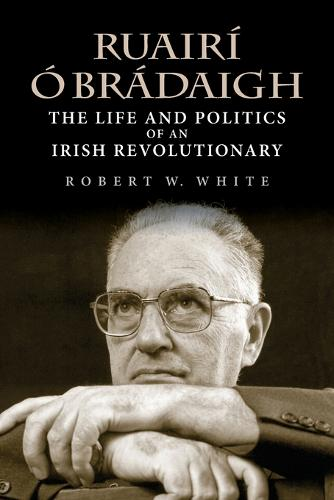 Ruairi O Bradaigh: The Life and Politics of an Irish Revolutionary (Paperback)