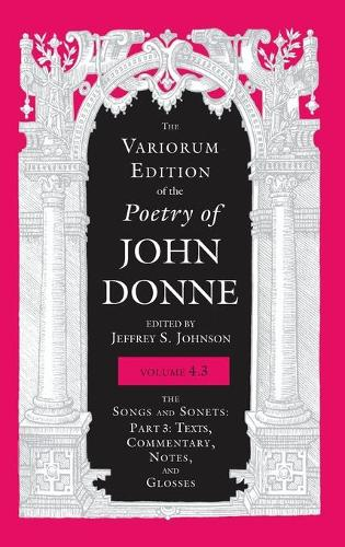 The Variorum Edition of the Poetry of John Donne, Volume 4.3: The Songs and Sonets: Part 3: Texts, Commentary, Notes, and Glosses - The Variorum Edition of the Poetry of John Donne (Hardback)