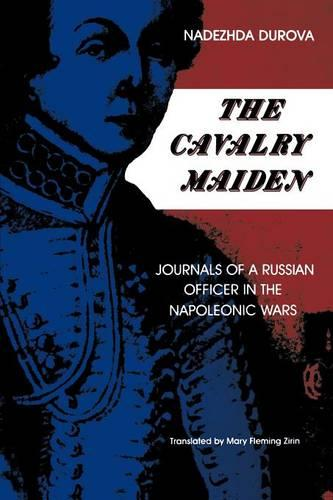 The Cavalry Maiden: Journals of a Russian Officer in the Napoleonic Wars - Indiana-Michigan Series in Russian and East European Studies (Paperback)