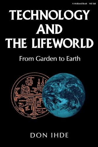 Technology and the Lifeworld: From Garden to Earth - Indiana Series in the Philosophy of Technology (Paperback)