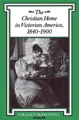 The Christian Home in Victorian America, 1840-1900 - Religion in North America (Paperback)