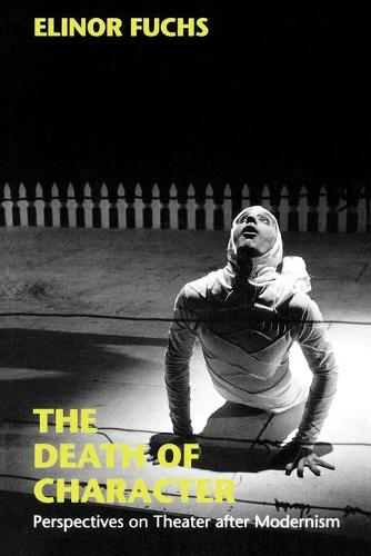 The Death of Character: Perspectives on Theater after Modernism - Drama and Performance Studies (Paperback)
