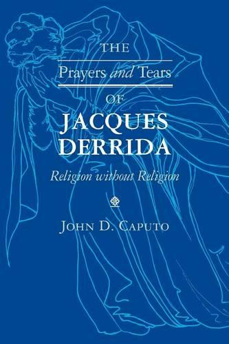 The Prayers and Tears of Jacques Derrida: Religion without Religion - Indiana Series in the Philosophy of Religion (Paperback)