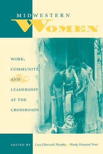 Midwestern Women: Work, Community, and Leadership at the Crossroads - Midwestern History and Culture (Paperback)