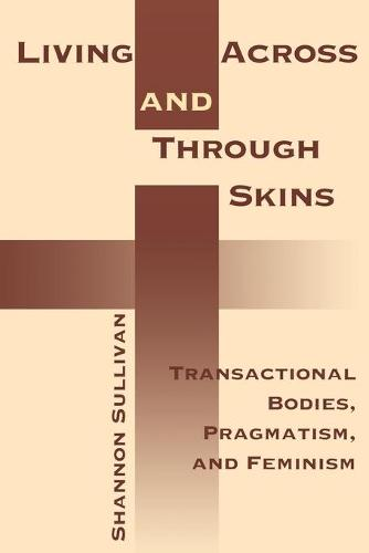 Living Across and Through Skins: Transactional Bodies, Pragmatism, and Feminism (Paperback)