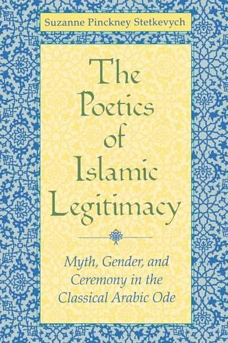 The Poetics of Islamic Legitimacy: Myth, Gender, and Ceremony in the Classical Arabic Ode (Paperback)