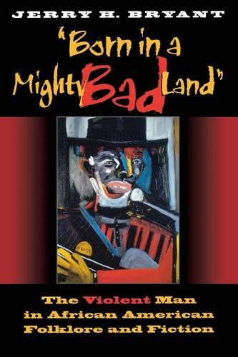 Born in a Mighty Bad Land: The Violent Man in African American Folklore and Fiction - Blacks in the Diaspora (Paperback)