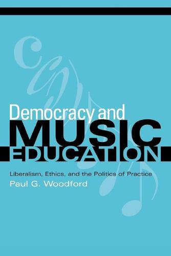 Democracy and Music Education: Liberalism, Ethics, and the Politics of Practice - Counterpoints: Music and Education (Paperback)