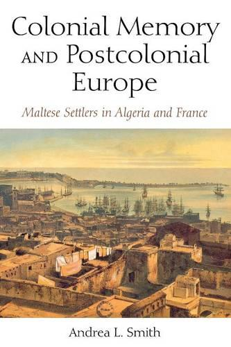 Colonial Memory and Postcolonial Europe: Maltese Settlers in Algeria and France - New Anthropologies of Europe (Paperback)
