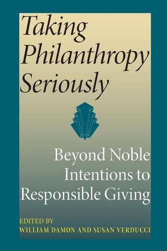Taking Philanthropy Seriously: Beyond Noble Intentions to Responsible Giving - Philanthropic and Nonprofit Studies (Paperback)