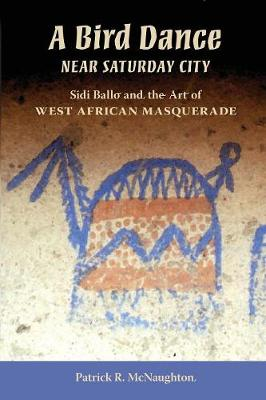 A Bird Dance near Saturday City: Sidi Ballo and the Art of West African Masquerade - African Expressive Cultures (Paperback)