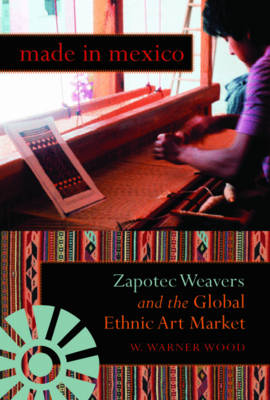 Made in Mexico: Zapotec Weavers and the Global Ethnic Art Market - Tracking Globalization (Paperback)