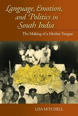 Language, Emotion, and Politics in South India: The Making of a Mother Tongue - Contemporary Indian Studies (Paperback)