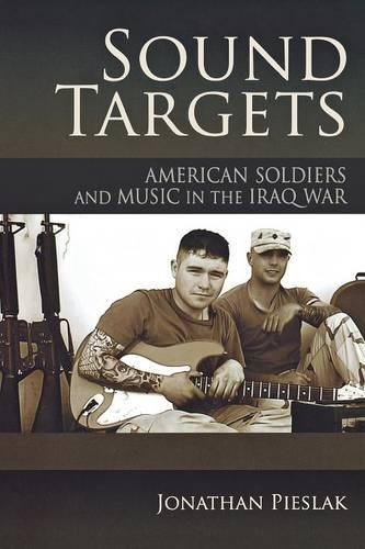Sound Targets: American Soldiers and Music in the Iraq War (Paperback)