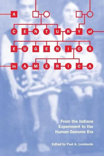 A Century of Eugenics in America: From the Indiana Experiment to the Human Genome Era - Bioethics and the Humanities (Paperback)