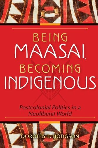 Being Maasai, Becoming Indigenous: Postcolonial Politics in a Neoliberal World (Paperback)