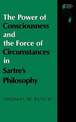 The Power of Consciousness and the Force of Circumstances in Sartre's Philosophy - Studies in Continental Thought (Hardback)