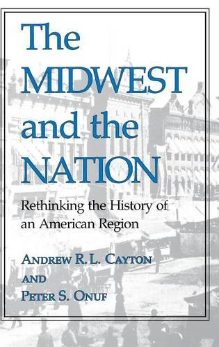 The Midwest and the Nation: Rethinking the History of an American Region - Midwestern History and Culture (Hardback)