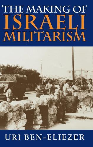 The Making of Israeli Militarism (Hardback)