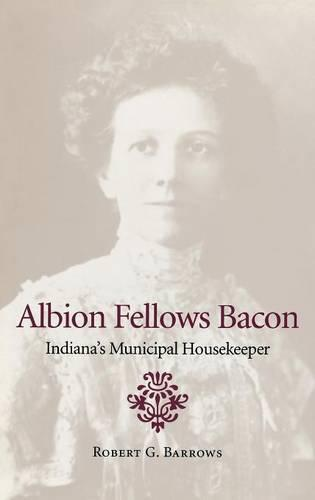 Albion Fellows Bacon: Indiana's Municipal Housekeeper - Midwestern History and Culture (Hardback)