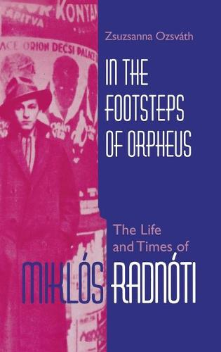 In the Footsteps of Orpheus: The Life and Times of Miklos Radnoti - Jewish Literature and Culture (Hardback)