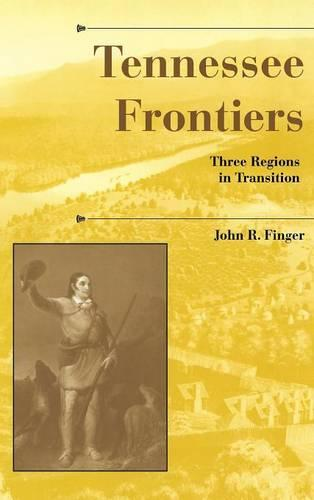 Tennessee Frontiers: Three Regions in Transition - A History of the Trans-Appalachian Frontier (Hardback)