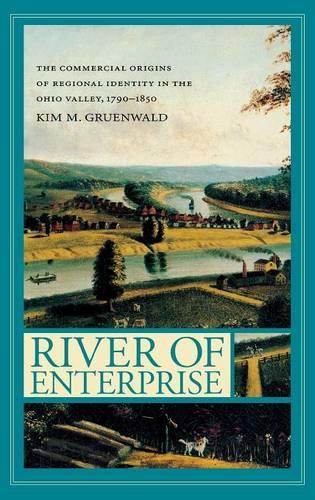River of Enterprise: The Commercial Origins of Regional Identity in the Ohio Valley, 1790-1850 - Midwestern History and Culture (Hardback)
