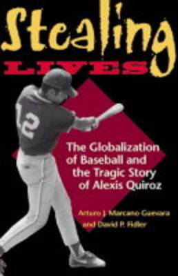 Stealing Lives: The Globalization of Baseball and the Tragic Story of Alexis Quiroz (Hardback)