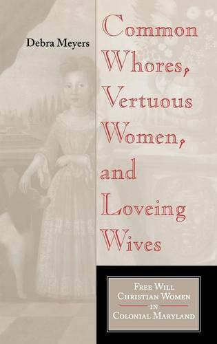 Common Whores, Vertuous Women, and Loveing Wives: Free Will Christian Women in Colonial Maryland - Religion in North America (Hardback)