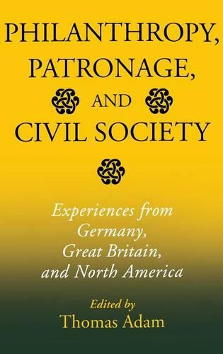 Philanthropy, Patronage, and Civil Society: Experiences from Germany, Great Britain, and North America - Philanthropic and Nonprofit Studies (Hardback)