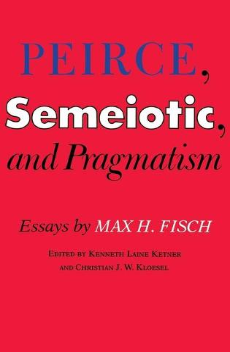 Peirce, Semeiotic and Pragmatism: Essays by Max H. Fisch (Hardback)