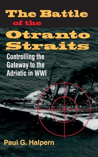 The Battle of the Otranto Straits: Controlling the Gateway to the Adriatic in World War I - Twentieth-Century Battles (Hardback)