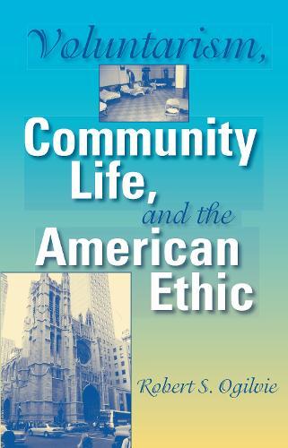 Voluntarism, Community Life, and the American Ethic - Philanthropic and Nonprofit Studies (Hardback)