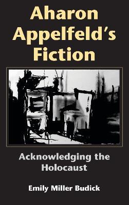 Aharon Appelfeld's Fiction: Acknowledging the Holocaust - Jewish Literature and Culture (Hardback)