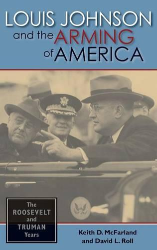 Louis Johnson and the Arming of America: The Roosevelt and Truman Years (Hardback)